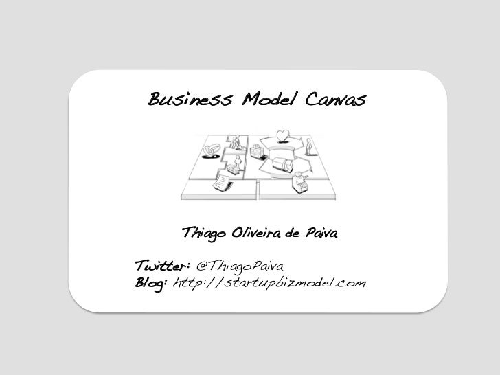 Business Model Canvas!       Thiago Oliveira de Paiva!!Twitter: @ThiagoPaiva!Blog: http://startupbizmodel.com!