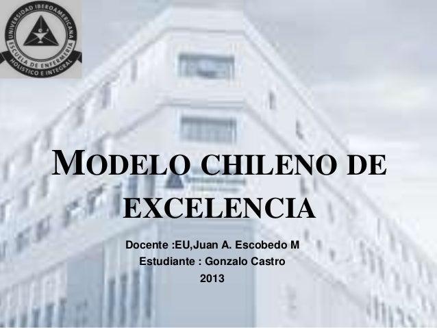 MODELO CHILENO DE EXCELENCIA Docente :EU,Juan A. Escobedo M Estudiante : Gonzalo Castro 2013