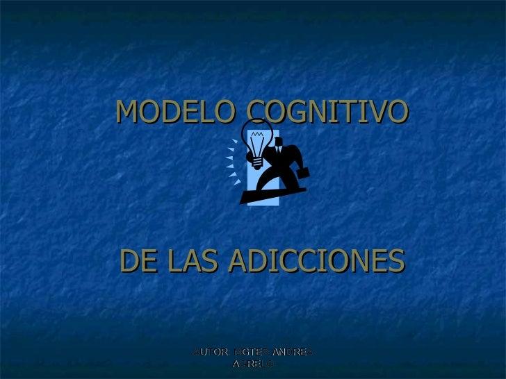 MODELO COGNITIVO  DE LAS ADICCIONES AUTOR: MGTER ANDREA AGRELO