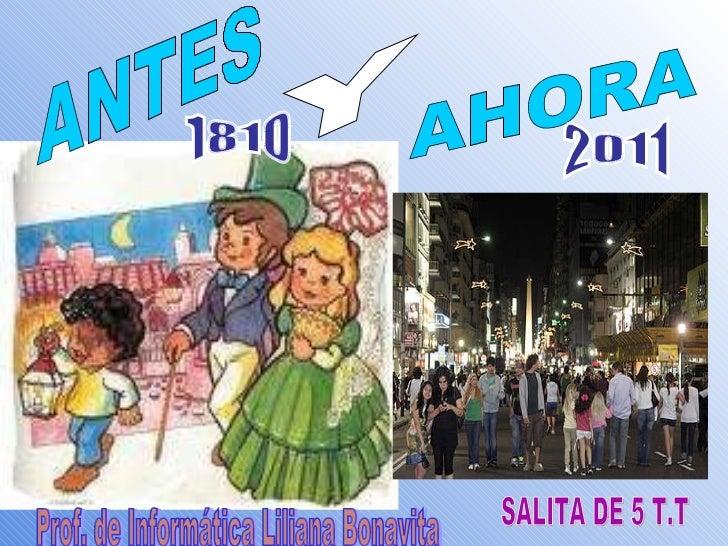 ANTES AHORA Y 1810 2011 SALITA DE 5 T.T Prof. de Informática Liliana Bonavita