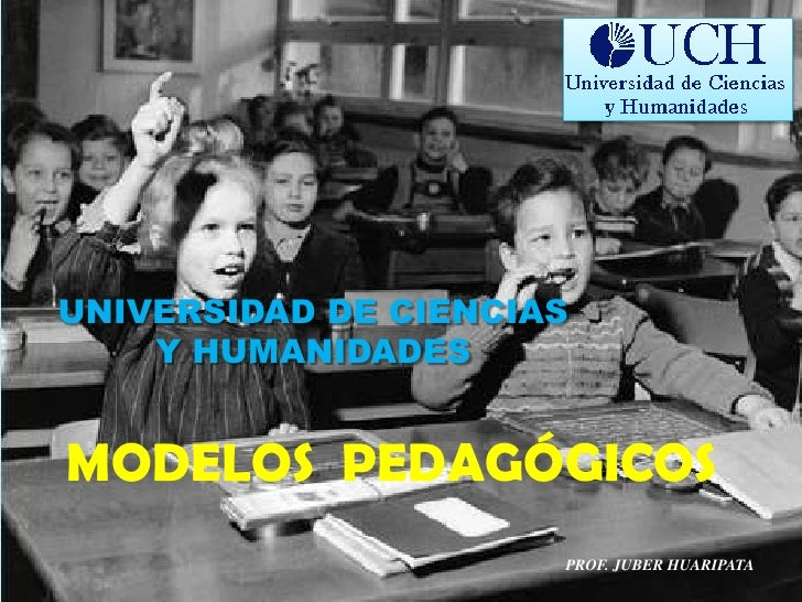 UNIVERSIDAD DE CIENCIAS Y HUMANIDADES<br />MODELOS  PEDAGÓGICOS<br />PROF. JUBER HUARIPATA<br />
