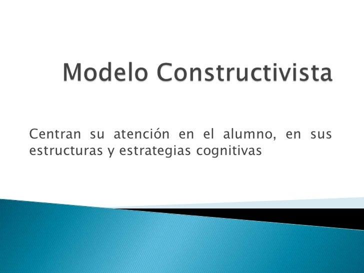 Modelo Constructivista<br />Centran su atención en el alumno, en sus estructuras y estrategias cognitivas<br />