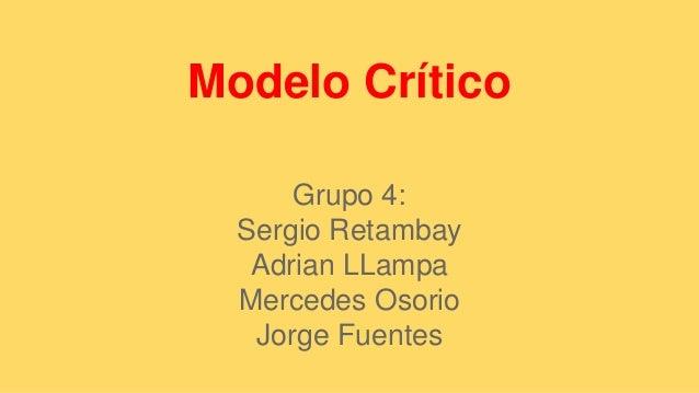 Modelo Crítico  Grupo 4:  Sergio Retambay  Adrian LLampa  Mercedes Osorio  Jorge Fuentes
