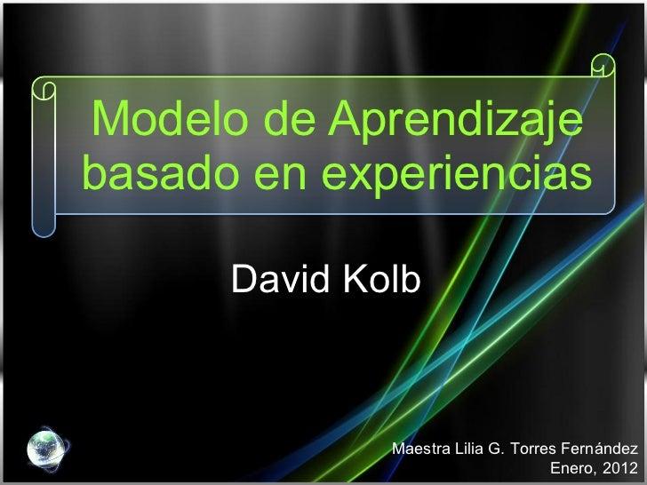 Modelo de Aprendizaje basado en experiencias David Kolb Maestra Lilia G. Torres Fernández Enero, 2012