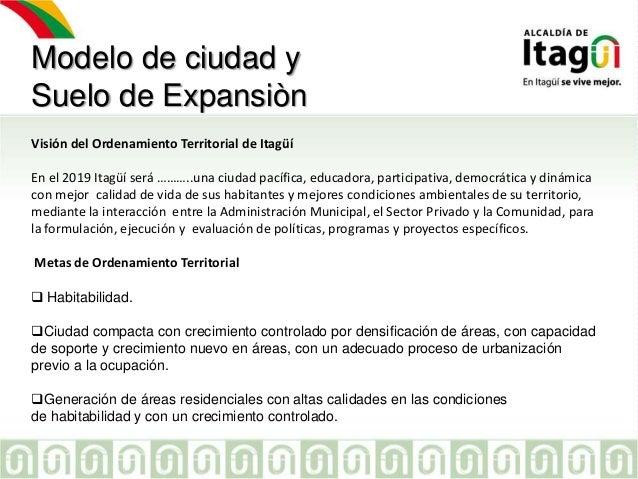 Modelo de ciudad y Suelo de Expansiòn Visión del Ordenamiento Territorial de Itagüí En el 2019 Itagüí será ………..una ciudad...