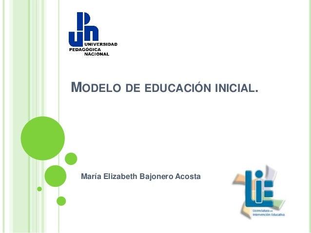 MODELO DE EDUCACIÓN INICIAL. María Elizabeth Bajonero Acosta