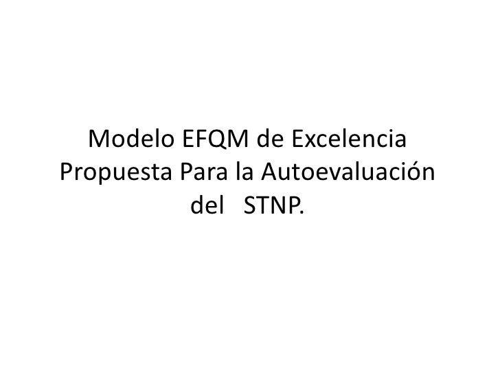 Modelo EFQM de Excelencia Propuesta Para la Autoevaluación del   STNP. <br />