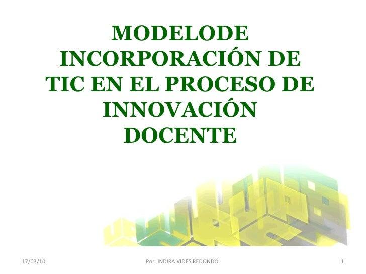 17/03/10 Por: INDIRA VIDES REDONDO. MODELODE INCORPORACIÓN DE TIC EN EL PROCESO DE INNOVACIÓN DOCENTE