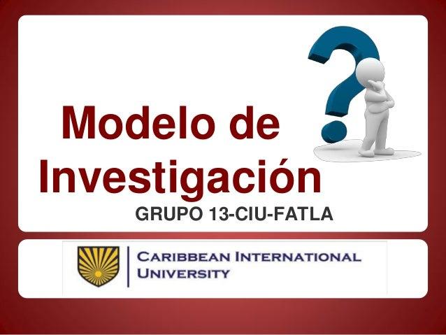 Modelo deInvestigaciónGRUPO 13-CIU-FATLA