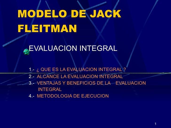 MODELO DE JACK FLEITMAN EVALUACION INTEGRAL 1.-   ¿ QUE ES LA EVALUACION INTEGRAL ? 2.-  ALCANCE LA EVALUACION INTEGRAL 3....
