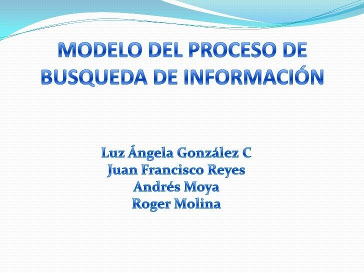 MODELO DEL PROCESO DE BUSQUEDA DE INFORMACIÓN<br />Luz Ángela González C<br />Juan Francisco Reyes <br />Andrés Moya <br /...