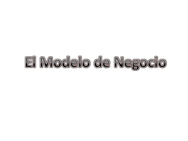• Muchas personas tienen iniciativa de negocio• Pero no todas tienen claro cual es el Modelode Negocio que se debe desarro...