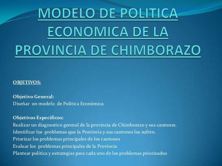 MODELO DE POLITICA ECONOMICA DE LA PROVINCIA DE CHIMBORAZO<br />OBJETIVOS:<br /><br />Objetivo General:<br />Diseñar  un ...