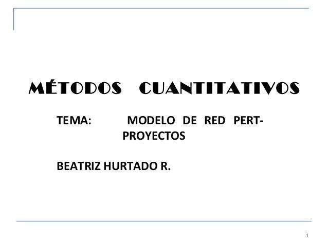 MÉTODOS       CUANTITATIVOS  TEMA:      MODELO DE RED PERT-            PROYECTOS  BEATRIZ HURTADO R.                      ...