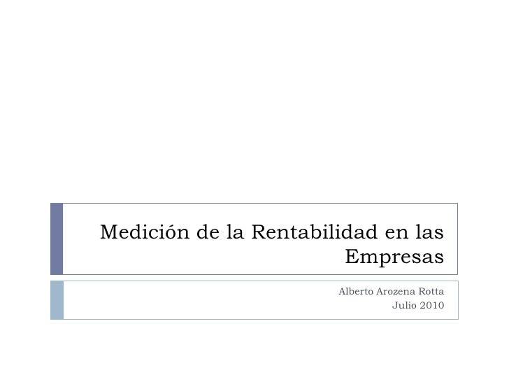 Medición de la Rentabilidad en las Empresas<br />Alberto Arozena Rotta<br />Julio 2010<br />