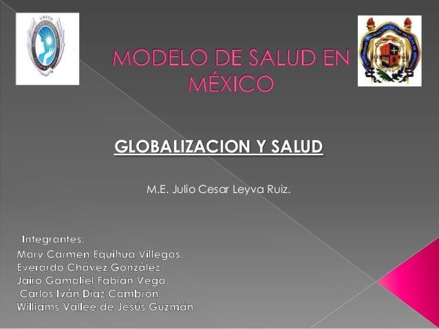 GLOBALIZACION Y SALUD   M.E. Julio Cesar Leyva Ruiz.