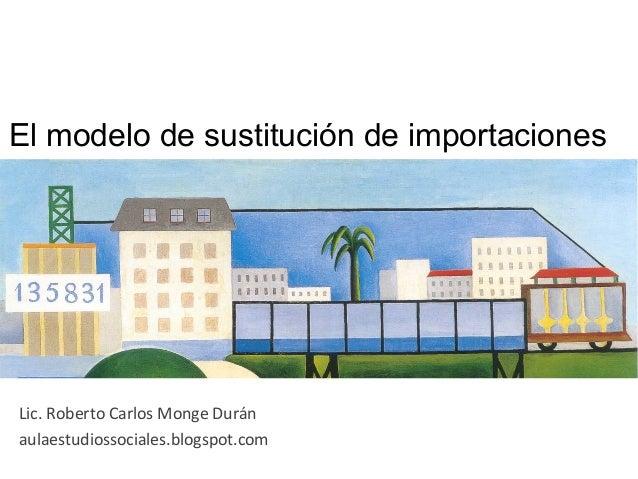 El modelo de sustitución de importaciones Lic. Roberto Carlos Monge Durán aulaestudiossociales.blogspot.com