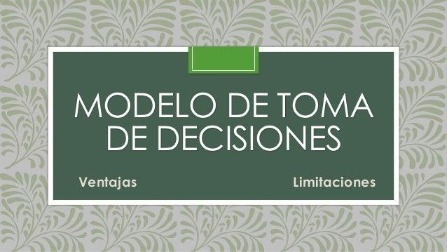 MODELO DE TOMA DE DECISIONES Ventajas Limitaciones