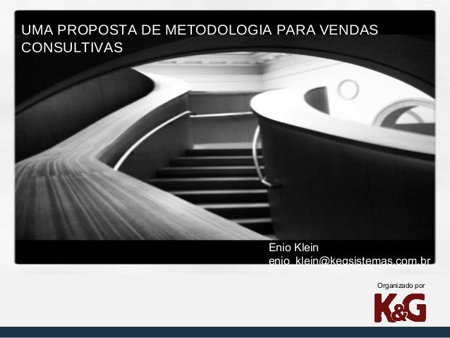 UMA PROPOSTA DE METODOLOGIA PARA VENDAS CONSULTIVAS  Enio Klein enio_klein@kegsistemas.com.br Organizado por