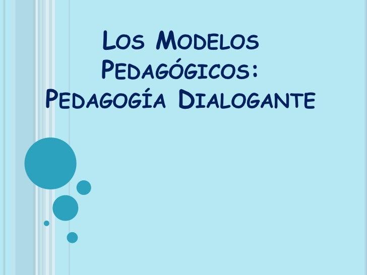 LOS MODELOS    PEDAGÓGICOS:PEDAGOGÍA DIALOGANTE