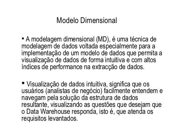 Modelo Dimensional A modelagem dimensional (MD), é uma técnica demodelagem de dados voltada especialmente para aimplement...