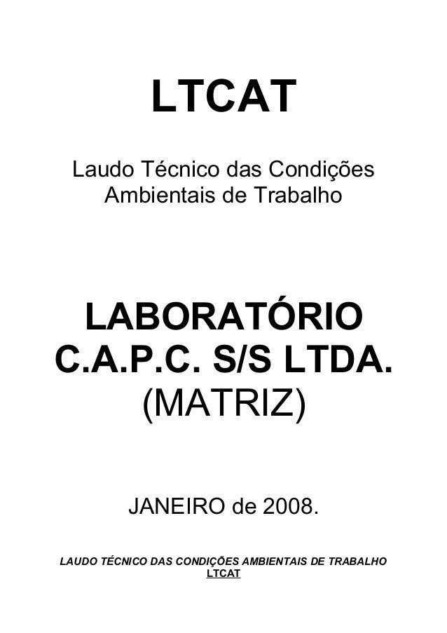 LTCAT Laudo Técnico das Condições Ambientais de Trabalho LABORATÓRIO C.A.P.C. S/S LTDA. (MATRIZ) JANEIRO de 2008. LAUDO TÉ...