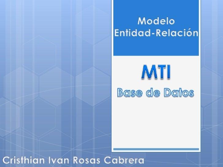 Modelo <br />Entidad-Relación<br />MTI<br />Base de Datos<br />Cristhian Ivan Rosas Cabrera<br />