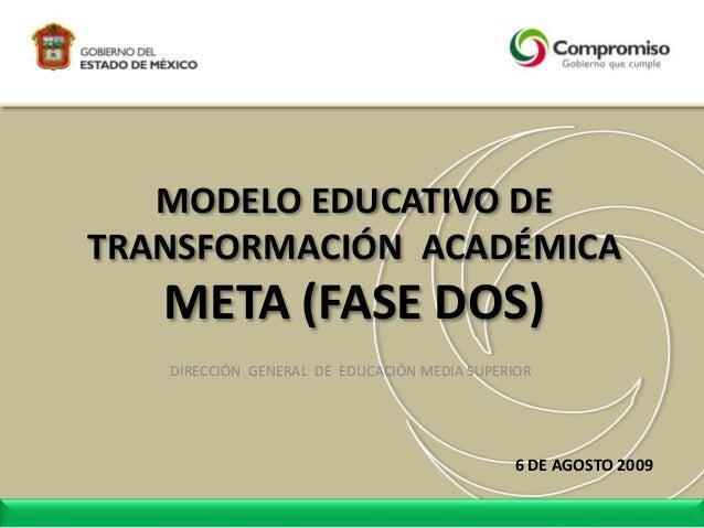 MODELO EDUCATIVO DE TRANSFORMACIÓN ACADÉMICA META (FASE DOS) DIRECCIÓN GENERAL DE EDUCACIÓN MEDIA SUPERIOR 6 DE AGOSTO 2009