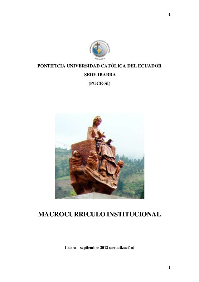 1  PONTIFICIA UNIVERSIDAD CATÓLICA DEL ECUADOR SEDE IBARRA (PUCE-SI)  MACROCURRICULO INSTITUCIONAL  Ibarra – septiembre 20...