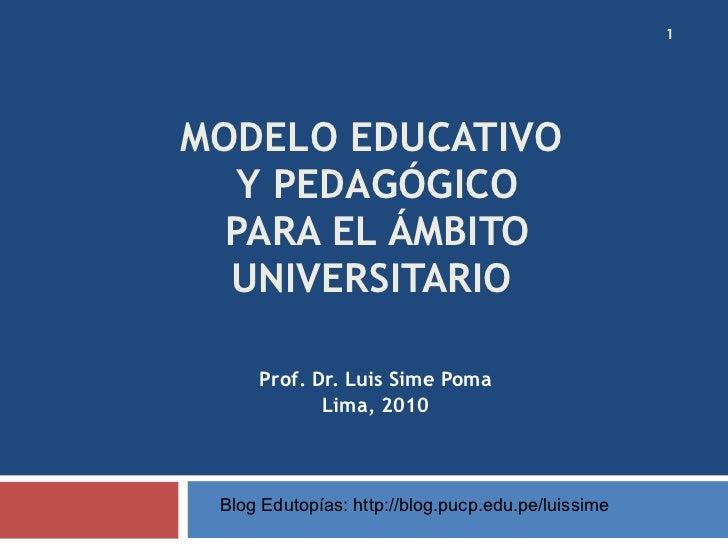 MODELO EDUCATIVO  Y PEDAGÓGICO PARA EL ÁMBITO UNIVERSITARIO  Prof. Dr. Luis Sime Poma Lima, 2010 Blog Edutopías: http://bl...