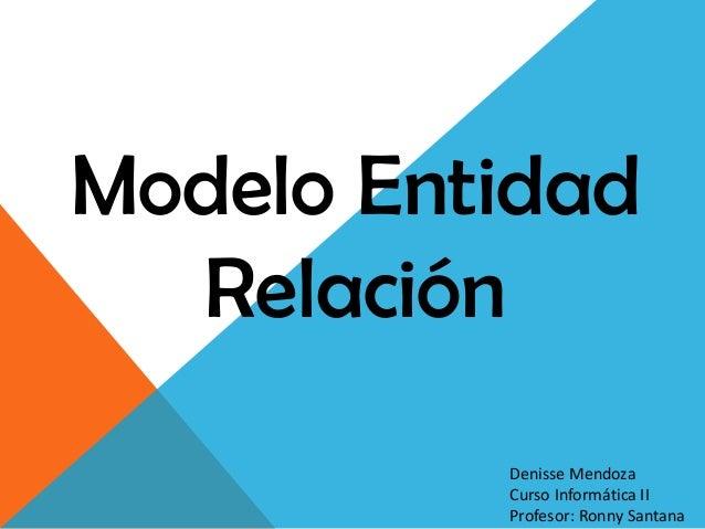 Modelo Entidad  Relación          Denisse Mendoza          Curso Informática II          Profesor: Ronny Santana