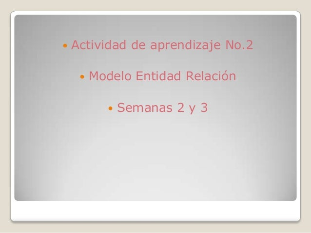    Actividad de aprendizaje No.2        Modelo Entidad Relación               Semanas 2 y 3