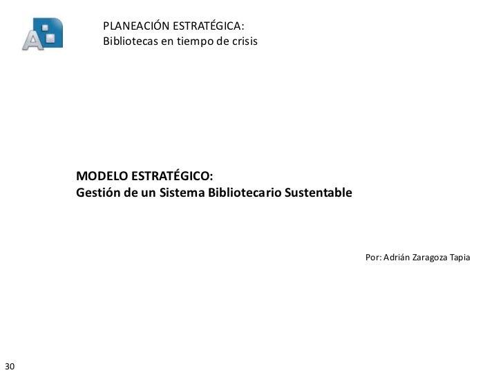 PLANEACIÓN ESTRATÉGICA:         Bibliotecas en tiempo de crisis     MODELO ESTRATÉGICO:     Gestión de un Sistema Bibliote...