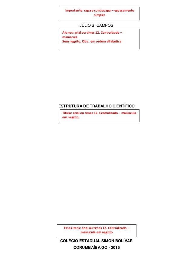 JÚLIO S. CAMPOS ESTRUTURA DE TRABALHO CIENTÍFICO COLÉGIO ESTADUAL SIMON BOLÍVAR CORUMBAÍBA/GO - 2015 Alunos: arial ou time...