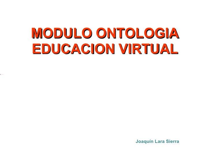 MODULO ONTOLOGIA EDUCACION VIRTUAL Joaquín Lara Sierra