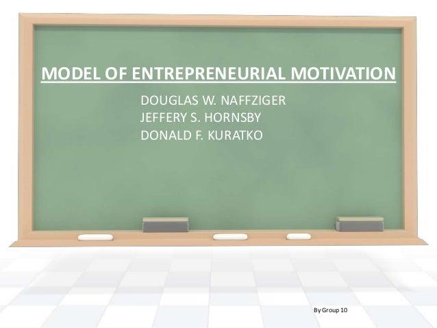 MODEL OF ENTREPRENEURIAL MOTIVATION DOUGLAS W. NAFFZIGER JEFFERY S. HORNSBY DONALD F. KURATKO  By Group 10