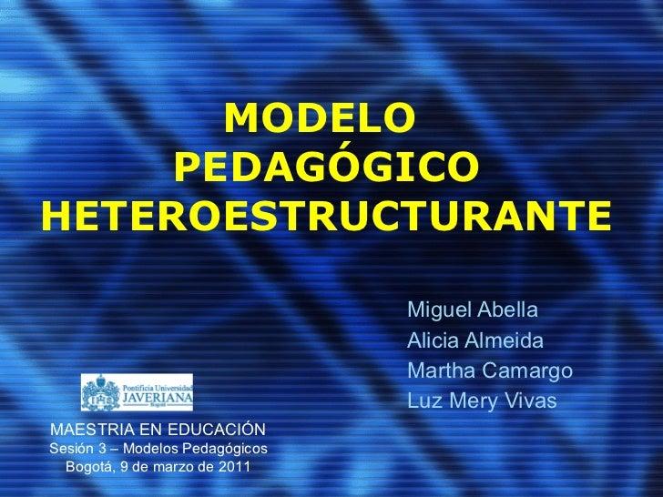MODELO  PEDAGÓGICO HETEROESTRUCTURANTE Miguel Abella Alicia Almeida Martha Camargo Luz Mery Vivas MAESTRIA EN EDUCACIÓN Se...