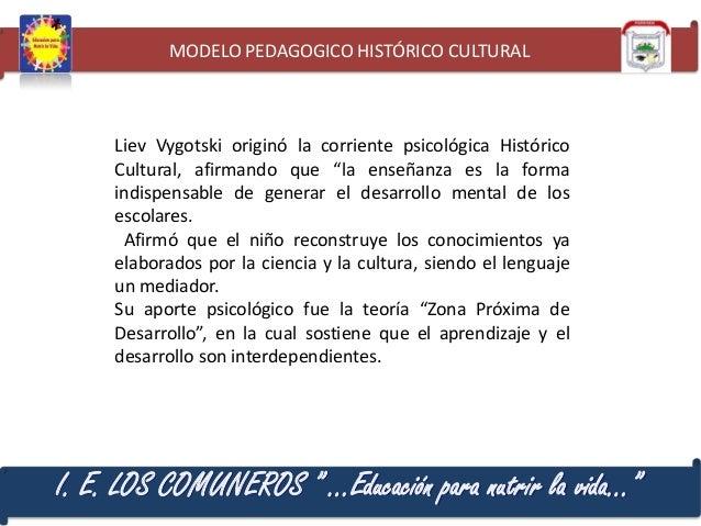 "MODELO PEDAGOGICO HISTÓRICO CULTURAL  Liev Vygotski originó la corriente psicológica Histórico Cultural, afirmando que ""la..."