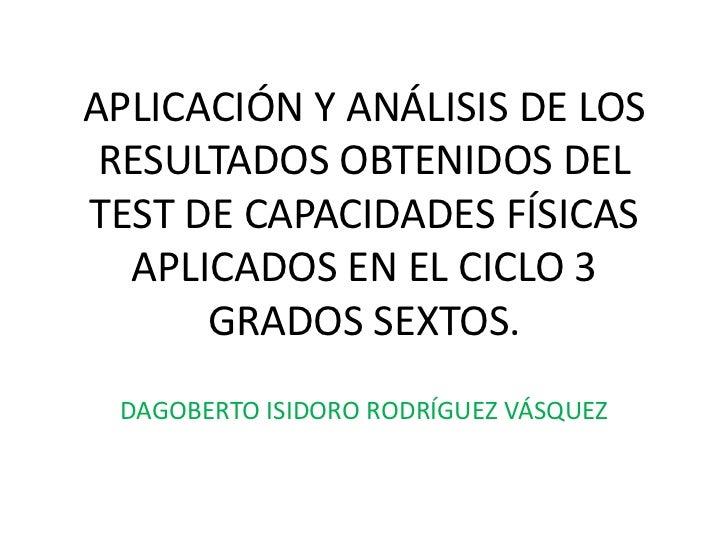 APLICACIÓN Y ANÁLISIS DE LOS RESULTADOS OBTENIDOS DEL TEST DE CAPACIDADES FÍSICAS APLICADOS EN EL CICLO 3 GRADOS SEXTOS.<b...
