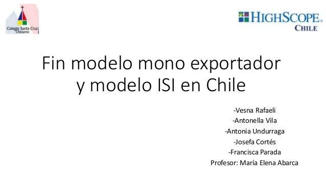 Fin modelo mono exportador y modelo ISI en Chile -Vesna Rafaeli -Antonella Vila -Antonia Undurraga -Josefa Cortés -Francis...