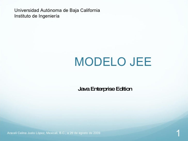 MODELO JEE Araceli Celina Justo López, Mexicali, B.C., a 26 de agosto de 2009 Java Enterprise Edition Universidad Autónoma...