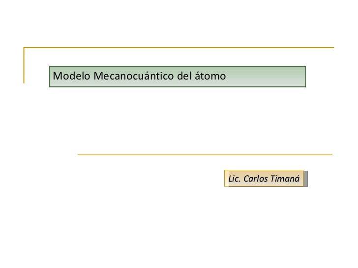 Modelo Mecanocuántico del átomo Lic. Carlos Timaná