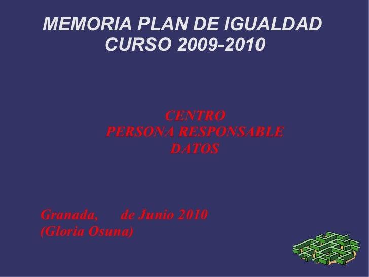 MEMORIA PLAN DE IGUALDAD  CURSO 2009-2010 CENTRO PERSONA RESPONSABLE DATOS Granada,  de Junio 2010 (Gloria Osuna)