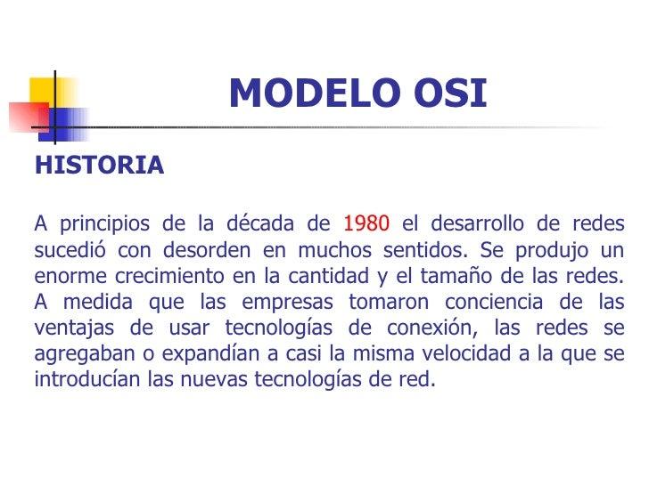 MODELO OSI HISTORIA A principios de la década de  1980  el desarrollo de redes sucedió con desorden en muchos sentidos. Se...
