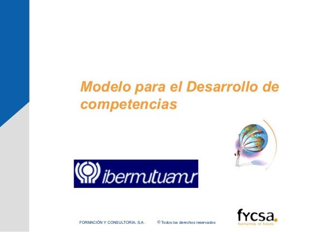 Modelo para el Desarrollo decompetencias© Todos los derechos reservadosFORMACIÓN Y CONSULTORIA, S.A.