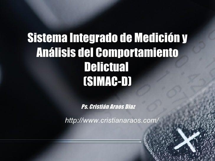 Sistema Integrado de Medición y Análisis del Comportamiento Delictual  (SIMAC-D)  Ps. Cristián Araos Diaz http://www.crist...