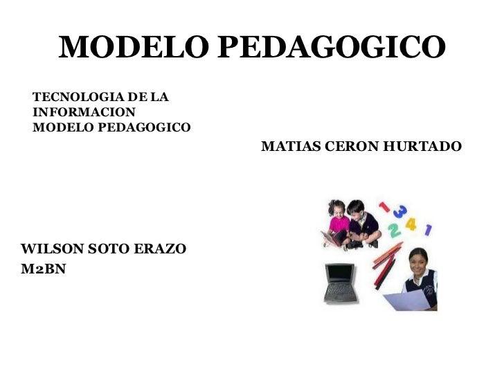 MODELO PEDAGOGICO TECNOLOGIA DE LA INFORMACION MODELO PEDAGOGICO                     MATIAS CERON HURTADOWILSON SOTO ERAZO...