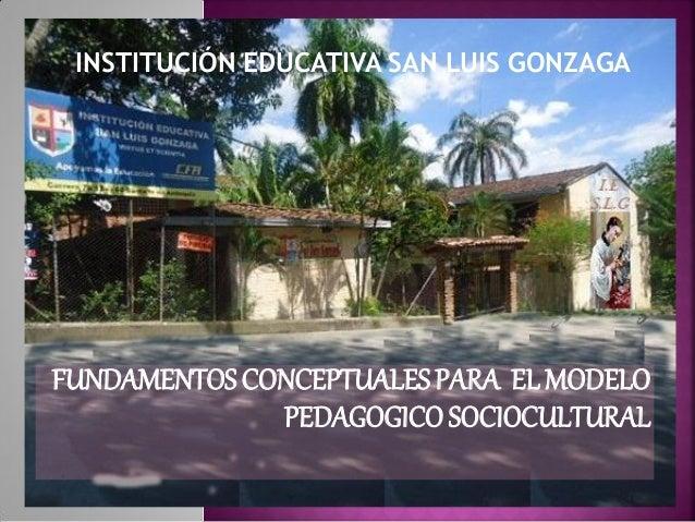 FUNDAMENTOSCONCEPTUALESPARA ELMODELO PEDAGOGICOSOCIOCULTURAL INSTITUCIÓN EDUCATIVA SAN LUIS GONZAGA