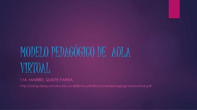 MODELO PEDAGÓGICO DE AULA VIRTUAL T.M. MARIBEL QUISPE PARRA. http://ylang-ylang.uninorte.edu.co:8080/drupal/files/modelope...