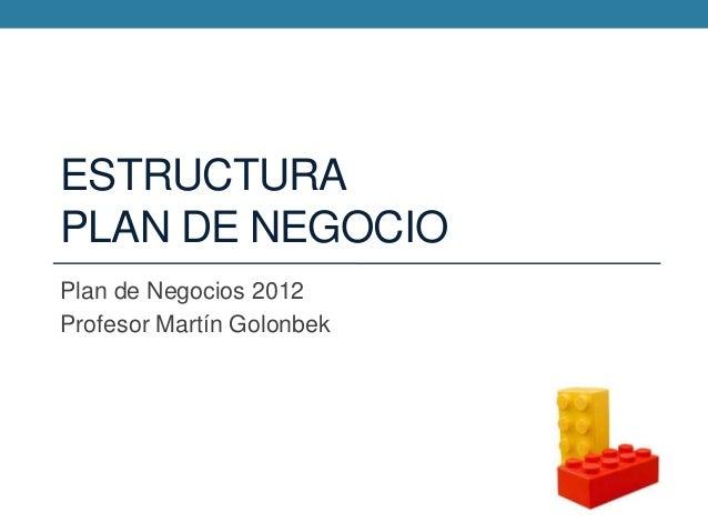 ESTRUCTURA PLAN DE NEGOCIO Plan de Negocios 2012 Profesor Martín Golonbek